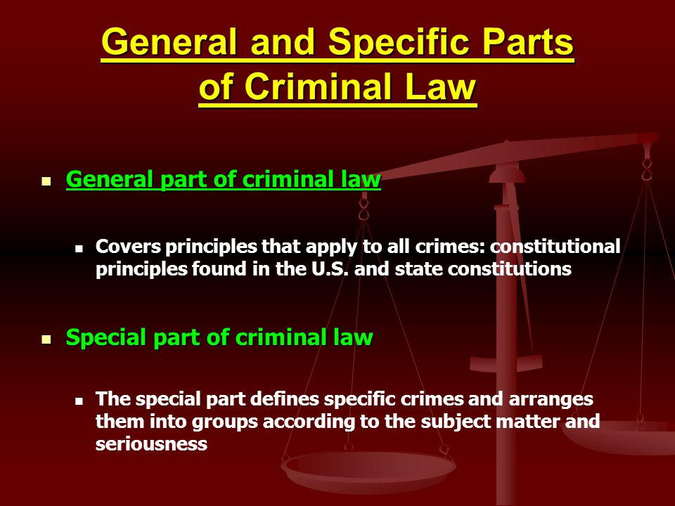 General and Specific Parts of Criminal Law General part of criminal law General part of criminal law Covers principles that apply to all crimes: const