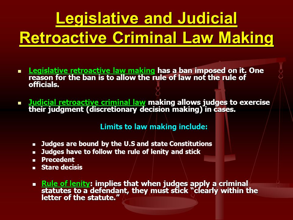 Legislative and Judicial Retroactive Criminal Law Making Legislative retroactive law making has a ban imposed on it. One reason for the ban is to allo