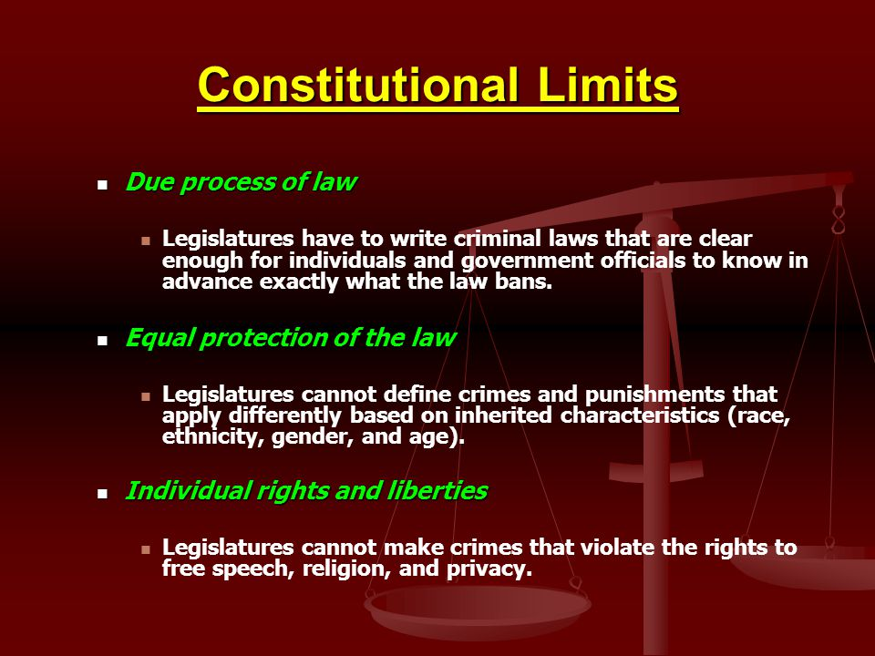 Constitutional Limits Due process of law Due process of law Legislatures have to write criminal laws that are clear enough for individuals and governm