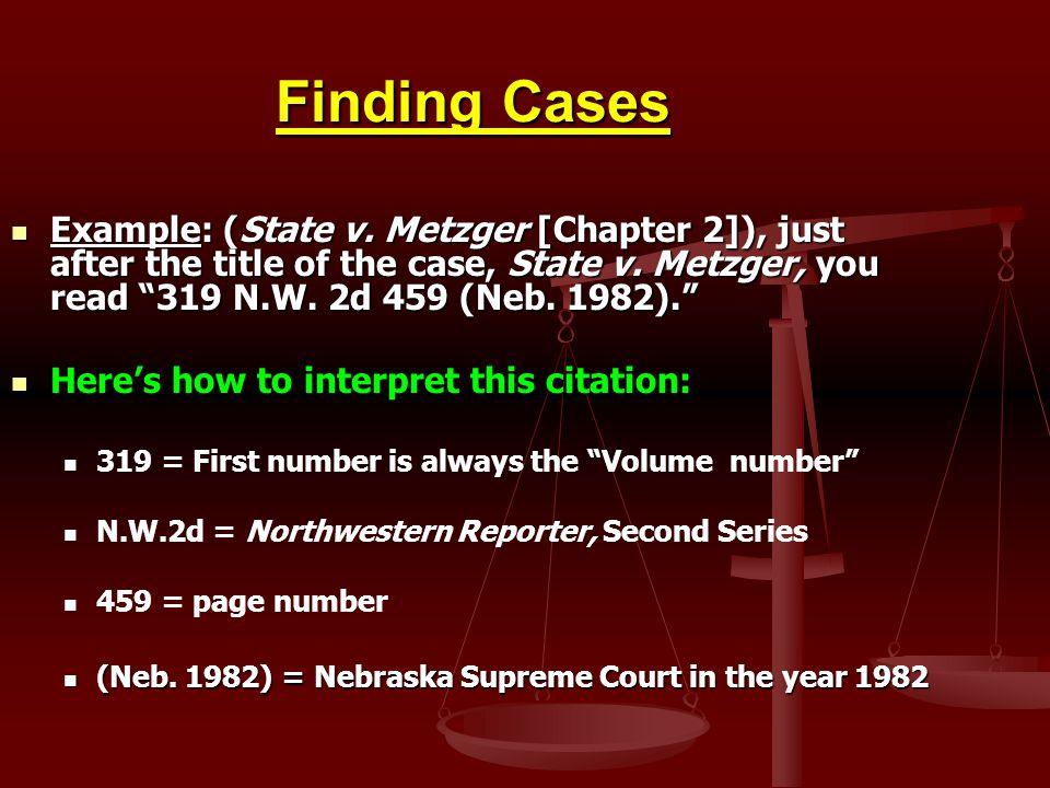 Finding Cases Example: (State v. Metzger [Chapter 2]), just after the title of the case, State v. Metzger, you read 319 N.W. 2d 459 (Neb. 1982). Examp