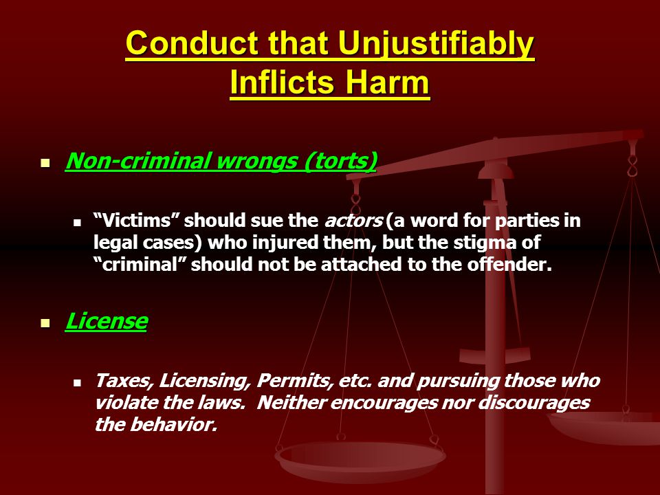 Conduct that Unjustifiably Inflicts Harm Non-criminal wrongs (torts) Non-criminal wrongs (torts) Victims should sue the actors (a word for parties in