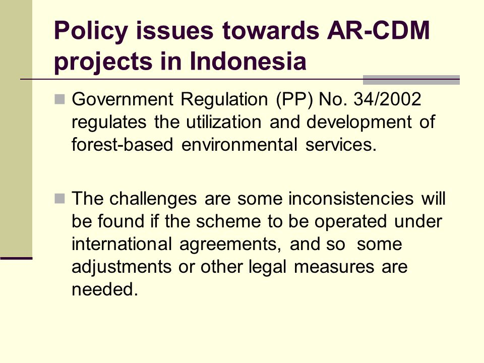 Policy issues towards AR-CDM projects in Indonesia Government Regulation (PP) No. 34/2002 regulates the utilization and development of forest-based en