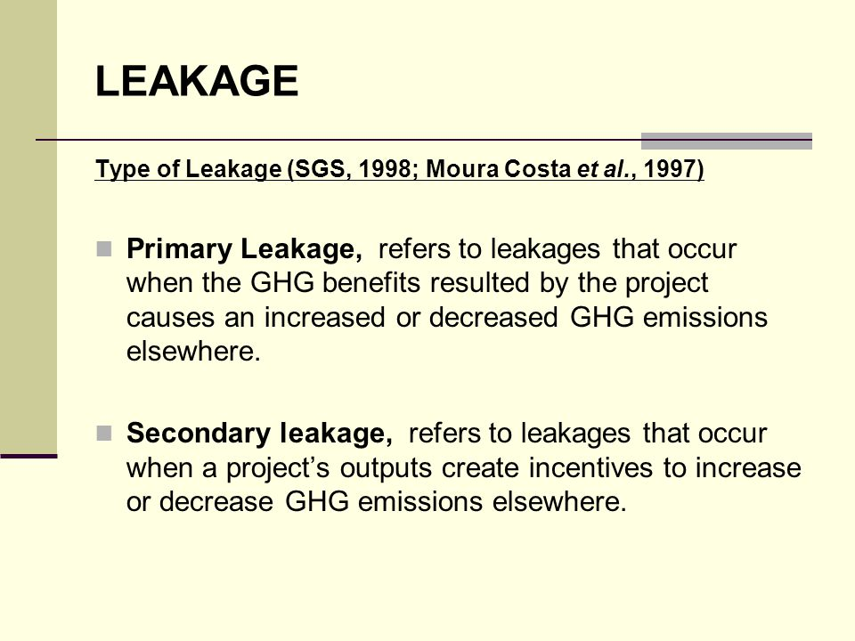 LEAKAGE Type of Leakage (SGS, 1998; Moura Costa et al., 1997) Primary Leakage, refers to leakages that occur when the GHG benefits resulted by the pro