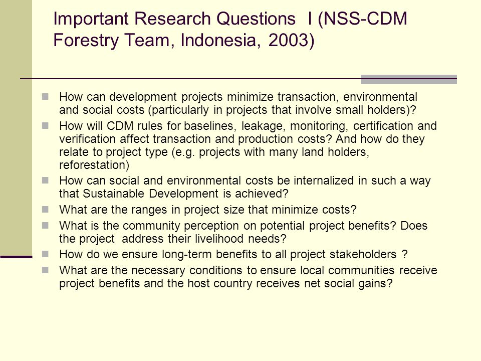 Important Research Questions I (NSS-CDM Forestry Team, Indonesia, 2003) How can development projects minimize transaction, environmental and social co