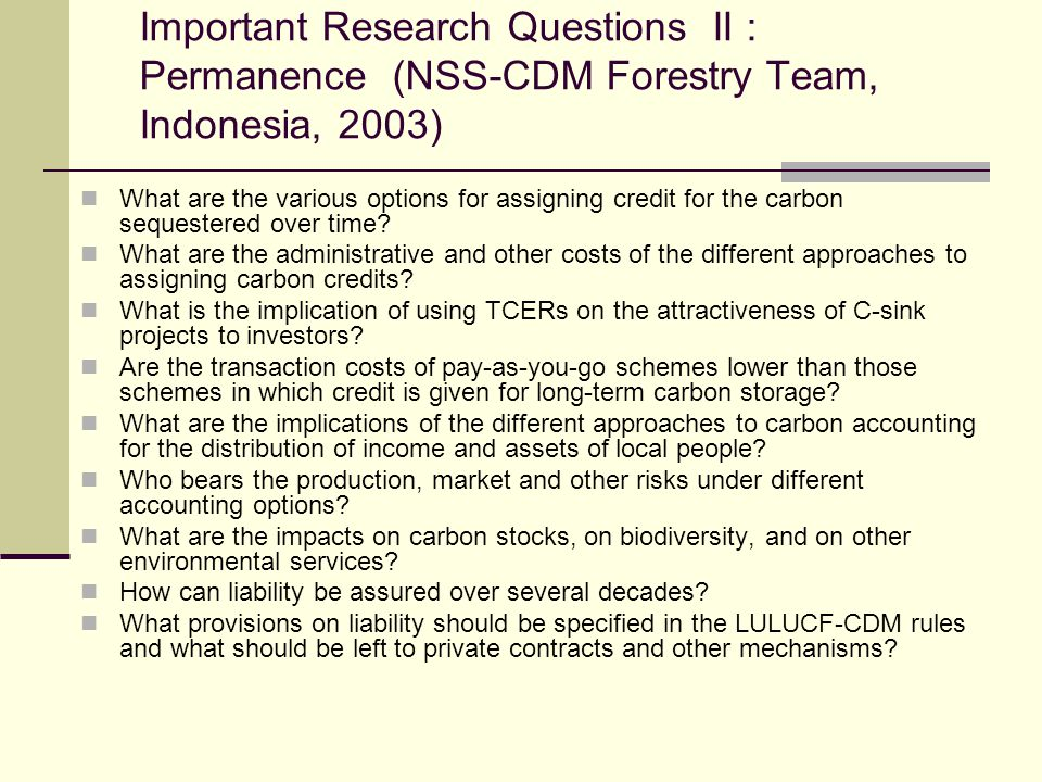 Important Research Questions II : Permanence (NSS-CDM Forestry Team, Indonesia, 2003) What are the various options for assigning credit for the carbon