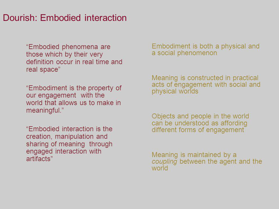 Dourish: Embodied interaction Embodiment is both a physical and a social phenomenon Meaning is constructed in practical acts of engagement with social