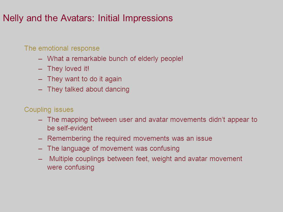 Nelly and the Avatars: Initial Impressions The emotional response –What a remarkable bunch of elderly people! –They loved it! –They want to do it agai