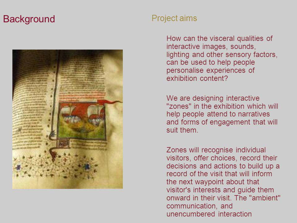 Background Project aims How can the visceral qualities of interactive images, sounds, lighting and other sensory factors, can be used to help people p