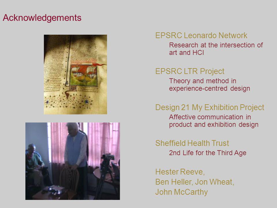 Acknowledgements EPSRC Leonardo Network Research at the intersection of art and HCI EPSRC LTR Project Theory and method in experience-centred design Design 21 My Exhibition Project Affective communication in product and exhibition design Sheffield Health Trust 2nd Life for the Third Age Hester Reeve, Ben Heller, Jon Wheat, John McCarthy