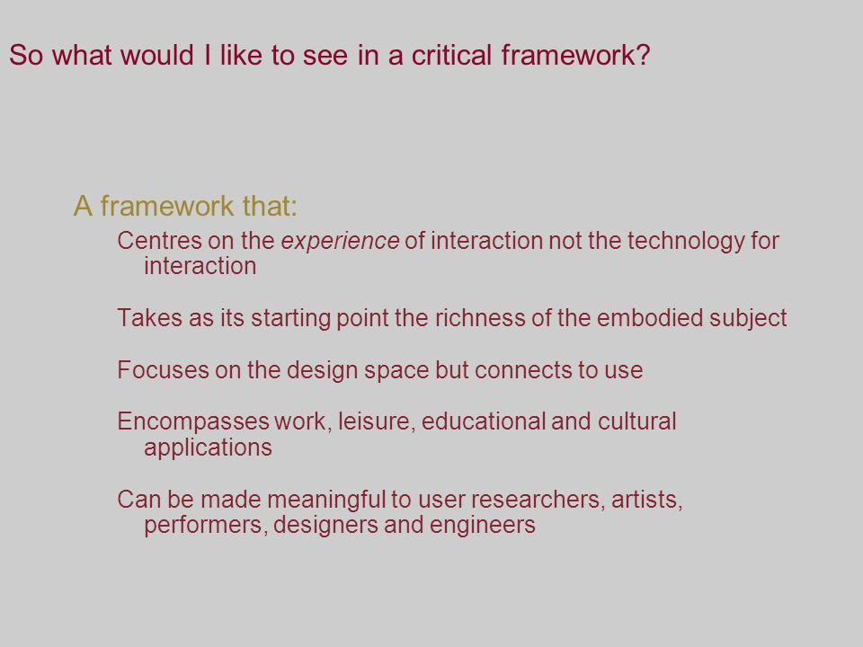 So what would I like to see in a critical framework? A framework that: Centres on the experience of interaction not the technology for interaction Tak