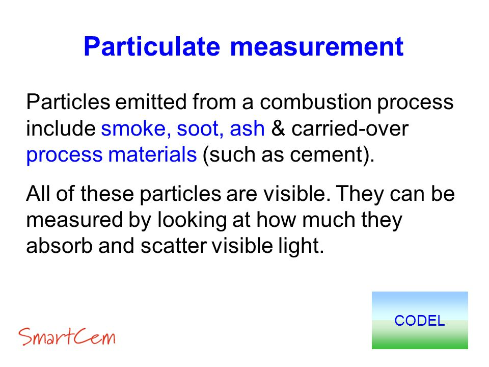 Particulate measurement Particles emitted from a combustion process include smoke, soot, ash & carried-over process materials (such as cement). All of