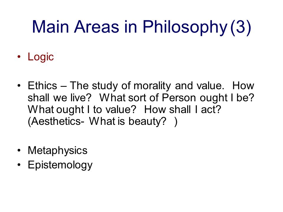 Main Areas in Philosophy(2) Logic - The study of arguments and reasoning in general and as applied to specific cases. Ethics Metaphysics Epistemology