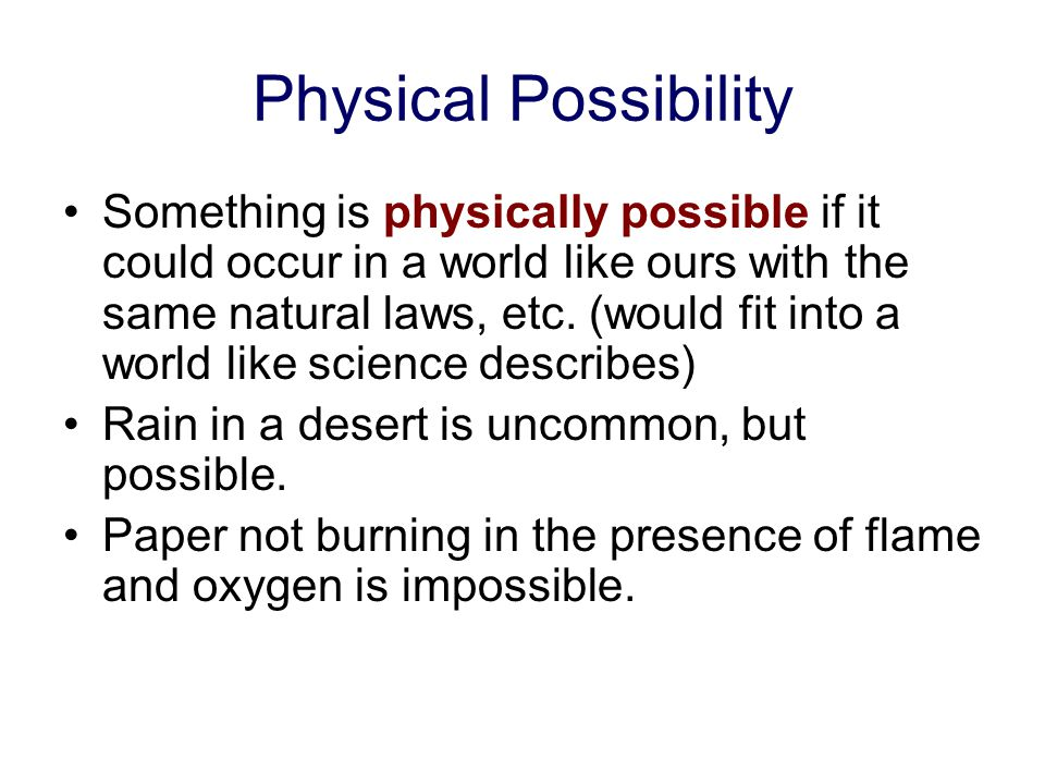 Possibility We will distinguish 3 main types of possibility: Physical Possibility Logical possibility Mere Conceivability