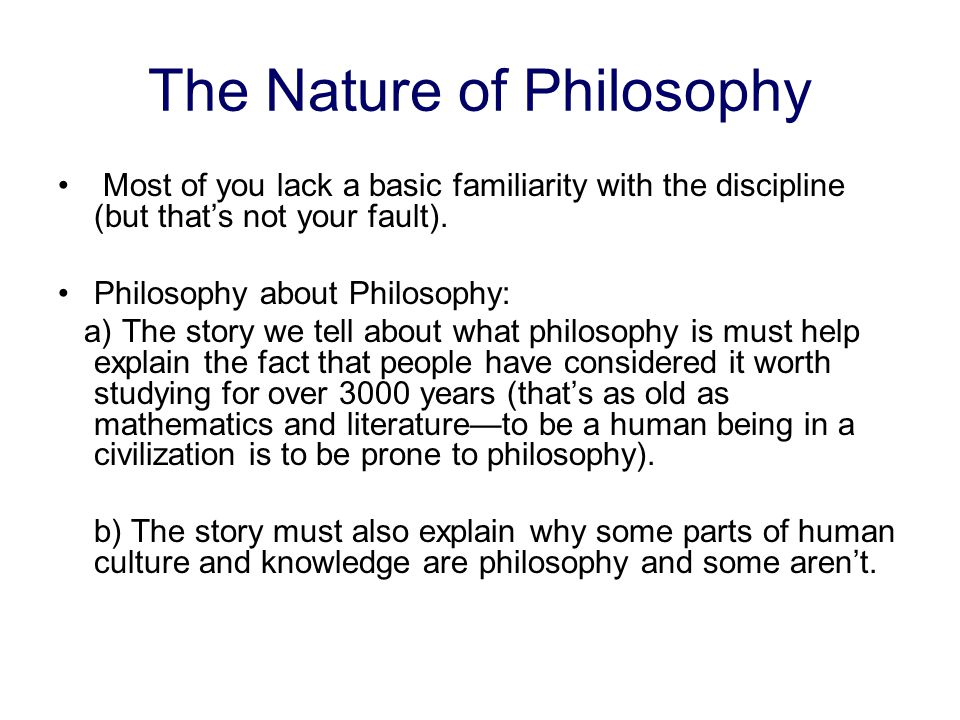 The Nature of Philosophy Most of you lack a basic familiarity with the discipline (but thats not your fault).