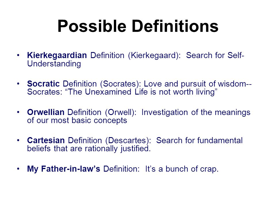 Possible Definitions Kierkegaardian Definition (Kierkegaard): Search for Self- Understanding Socratic Definition (Socrates): Love and pursuit of wisdom-- Socrates: The Unexamined Life is not worth living Orwellian Definition (Orwell): Investigation of the meanings of our most basic concepts Cartesian Definition (Descartes): Search for fundamental beliefs that are rationally justified.