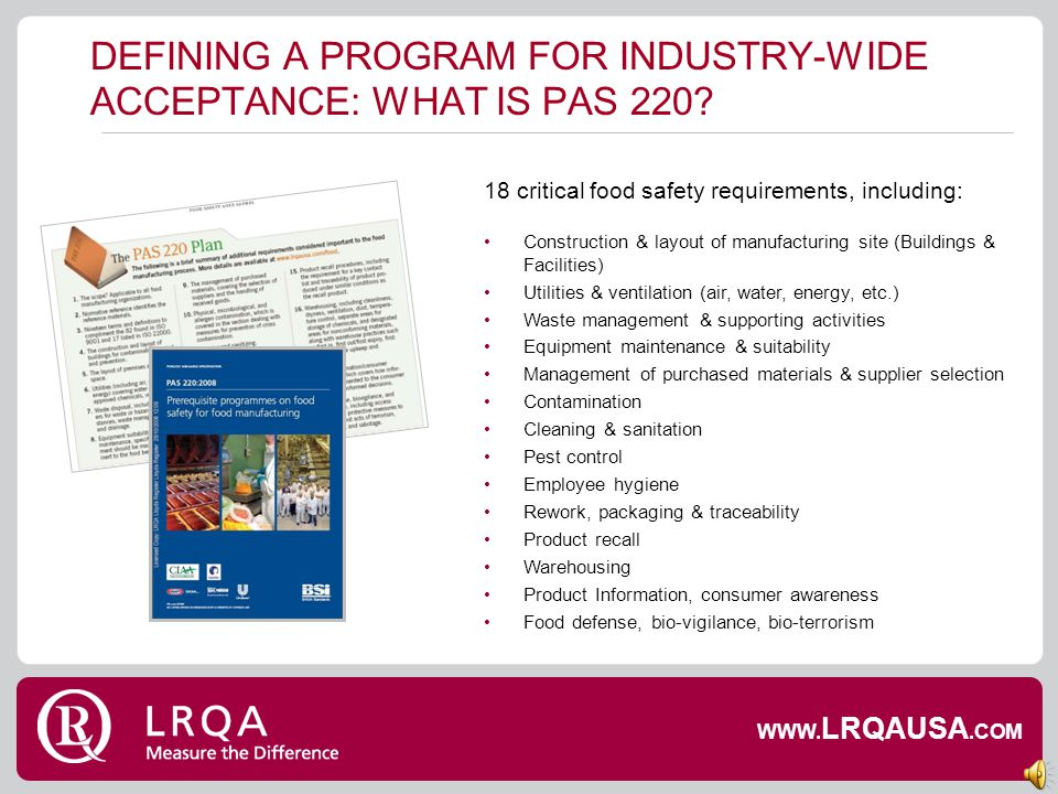 DEFINING A PROGRAM FOR INDUSTRY-WIDE ACCEPTANCE: WHAT IS PAS 220? Compliments ISO 22000 & supports global approach to food safety Specific for Food Ma