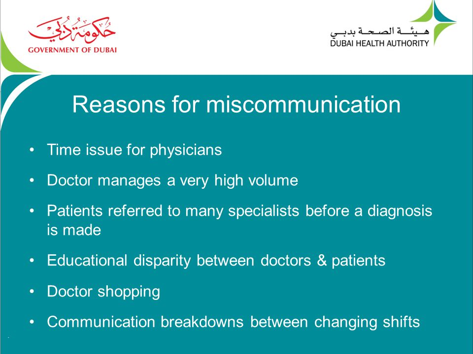 . Reasons for miscommunication Time issue for physicians Doctor manages a very high volume Patients referred to many specialists before a diagnosis is made Educational disparity between doctors & patients Doctor shopping Communication breakdowns between changing shifts