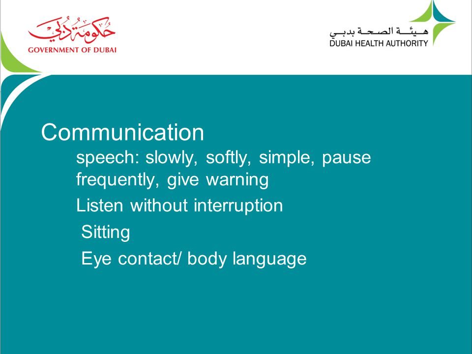 Communication speech: slowly, softly, simple, pause frequently, give warning Listen without interruption Sitting Eye contact/ body language