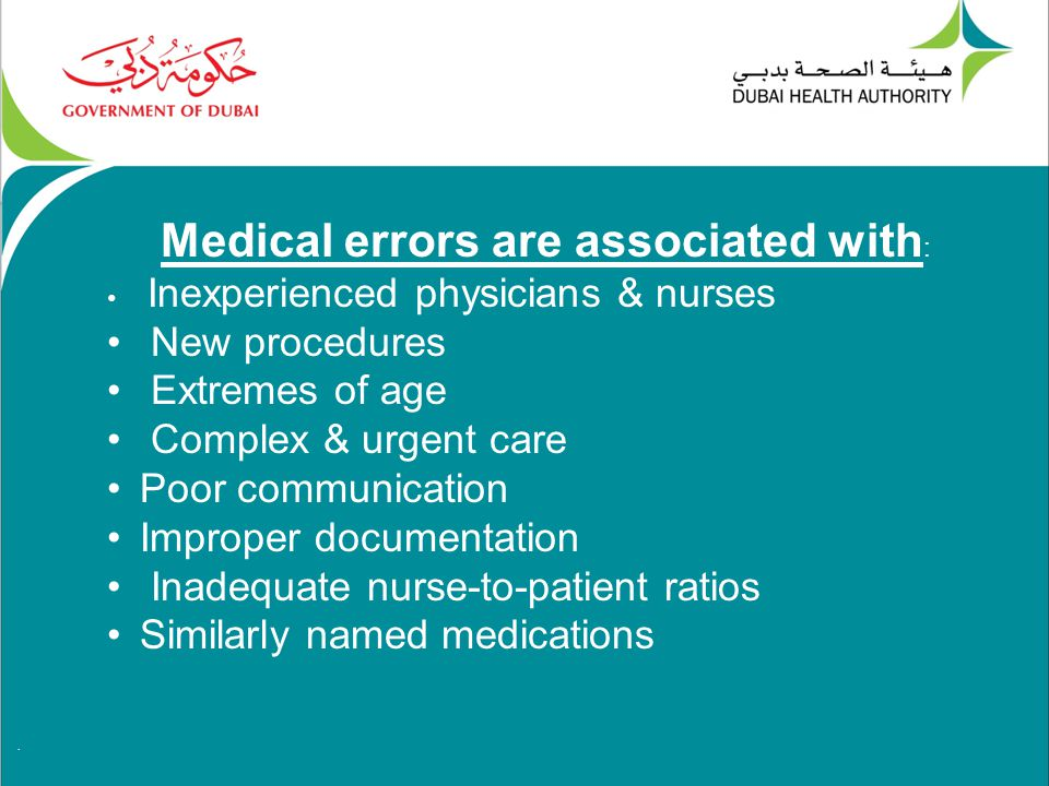 . Medical errors are associated with : Inexperienced physicians & nurses New procedures Extremes of age Complex & urgent care Poor communication Improper documentation Inadequate nurse-to-patient ratios Similarly named medications