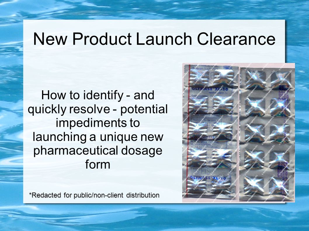New Product Launch Clearance How to identify - and quickly resolve - potential impediments to launching a unique new pharmaceutical dosage form *Redacted for public/non-client distribution