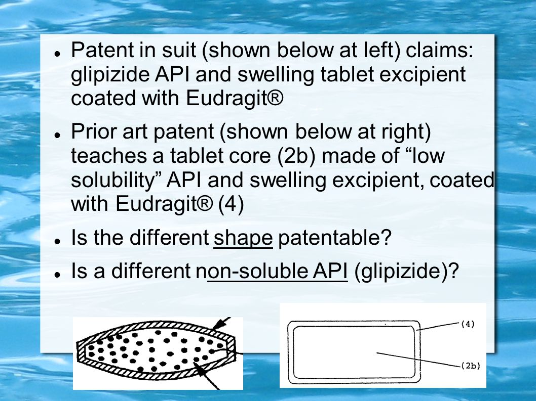 Patent in suit (shown below at left) claims: glipizide API and swelling tablet excipient coated with Eudragit® Prior art patent (shown below at right) teaches a tablet core (2b) made of low solubility API and swelling excipient, coated with Eudragit® (4) Is the different shape patentable.