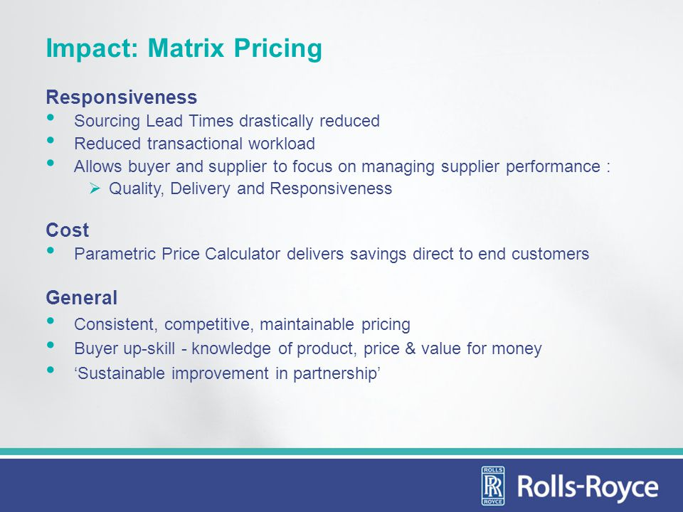 Impact: Matrix Pricing Responsiveness Sourcing Lead Times drastically reduced Reduced transactional workload Allows buyer and supplier to focus on man