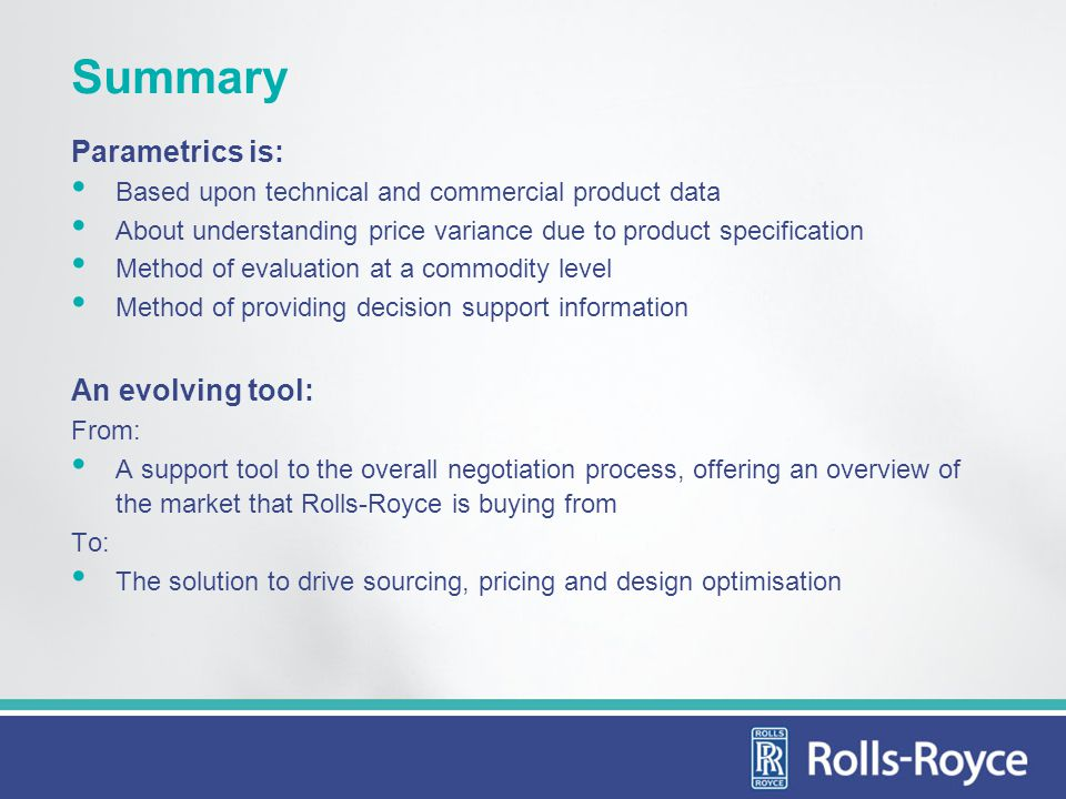 Summary Parametrics is: Based upon technical and commercial product data About understanding price variance due to product specification Method of evaluation at a commodity level Method of providing decision support information An evolving tool: From: A support tool to the overall negotiation process, offering an overview of the market that Rolls-Royce is buying from To: The solution to drive sourcing, pricing and design optimisation