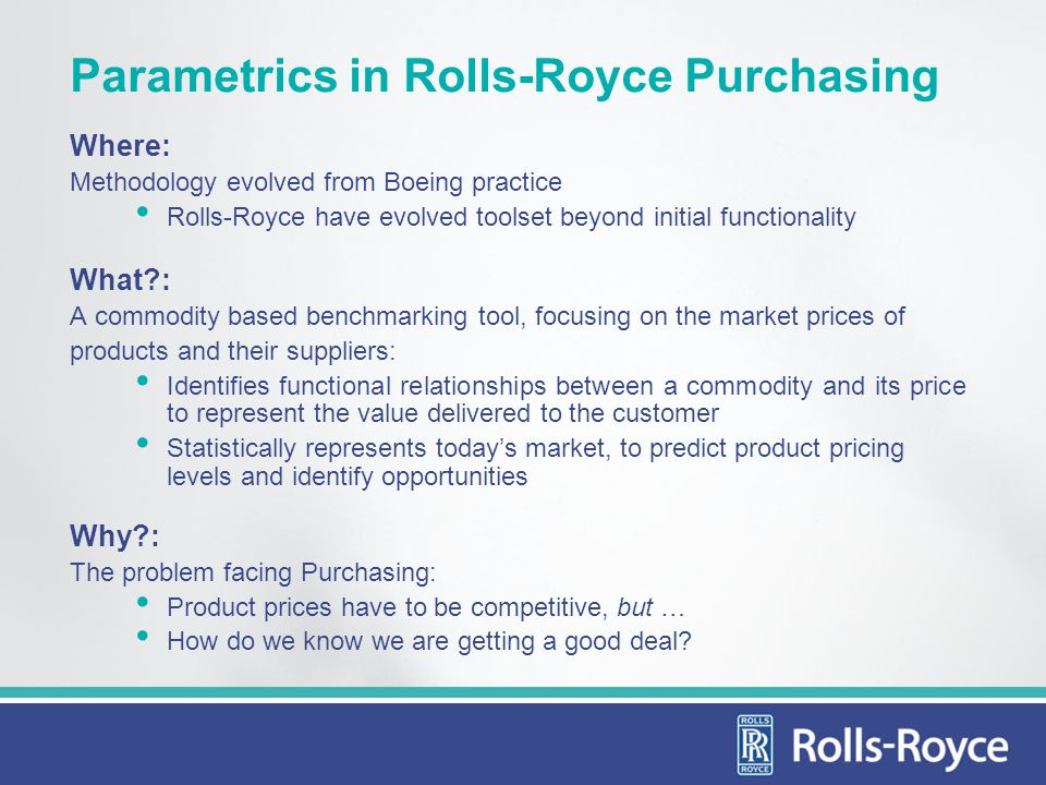 Parametrics in Rolls-Royce Purchasing Where: Methodology evolved from Boeing practice Rolls-Royce have evolved toolset beyond initial functionality What?: A commodity based benchmarking tool, focusing on the market prices of products and their suppliers: Identifies functional relationships between a commodity and its price to represent the value delivered to the customer Statistically represents todays market, to predict product pricing levels and identify opportunities Why?: The problem facing Purchasing: Product prices have to be competitive, but … How do we know we are getting a good deal?