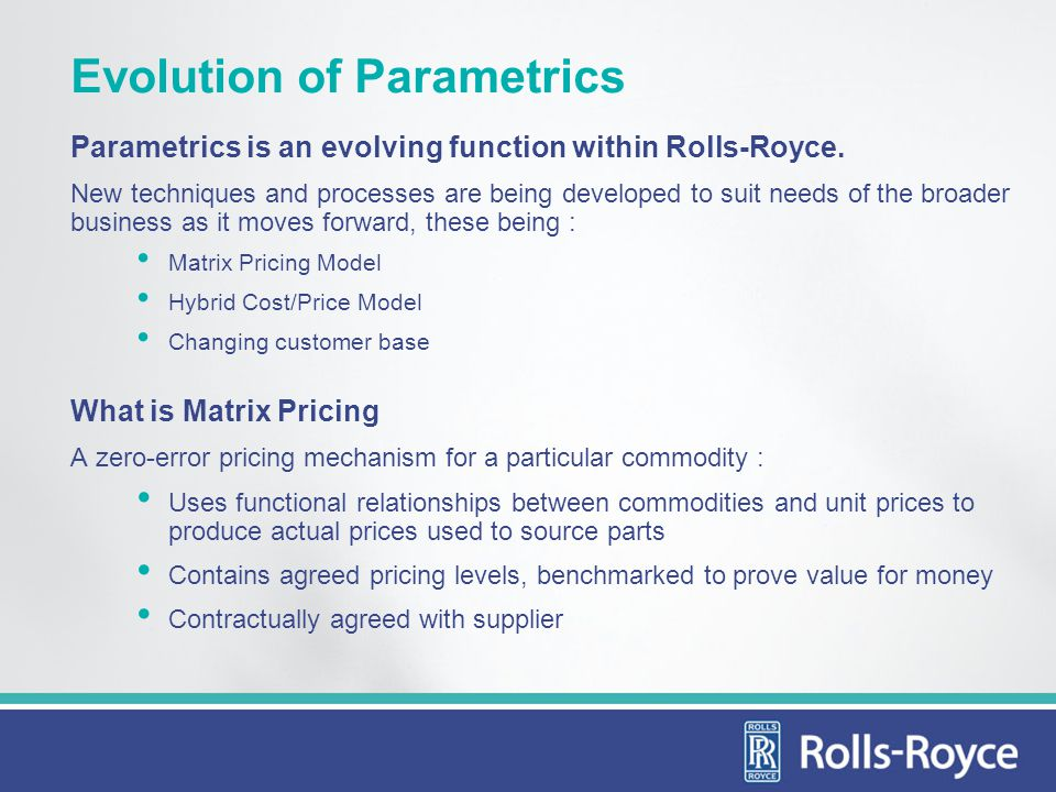 Evolution of Parametrics Parametrics is an evolving function within Rolls-Royce. New techniques and processes are being developed to suit needs of the