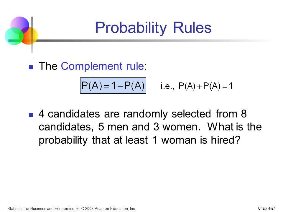 Statistics for Business and Economics, 6e © 2007 Pearson Education, Inc. Chap 4-21 Probability Rules The Complement rule: 4 candidates are randomly se