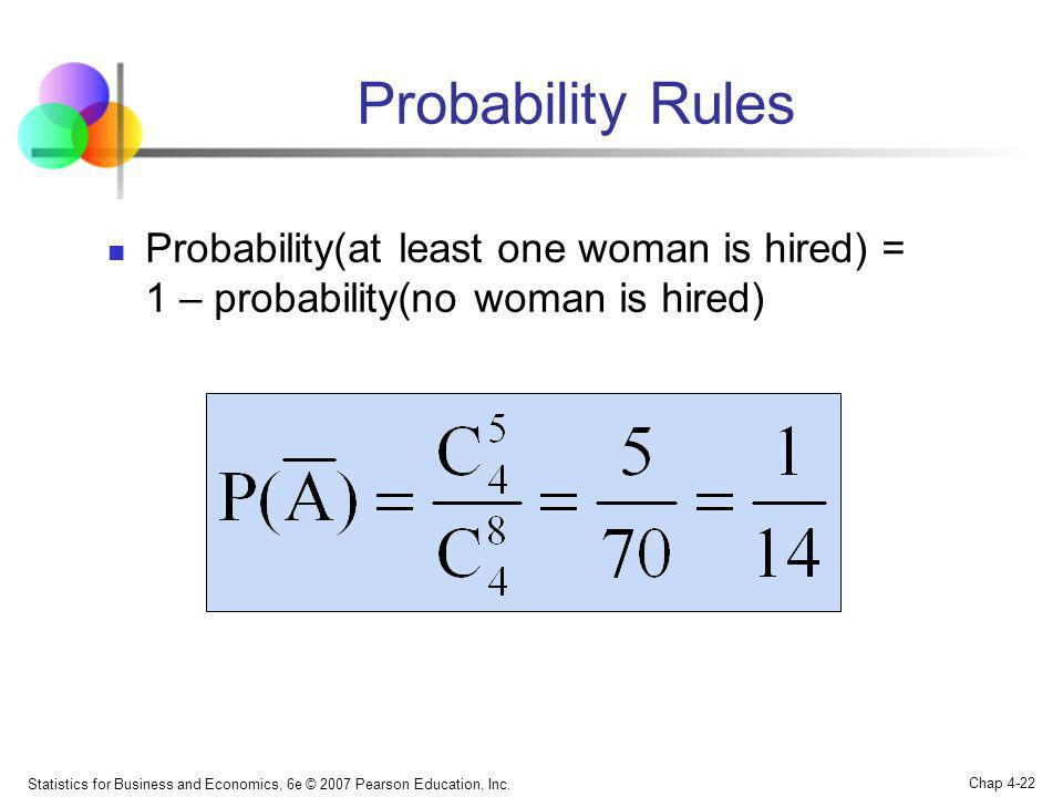 Statistics for Business and Economics, 6e © 2007 Pearson Education, Inc. Chap 4-22 Probability Rules Probability(at least one woman is hired) = 1 – pr