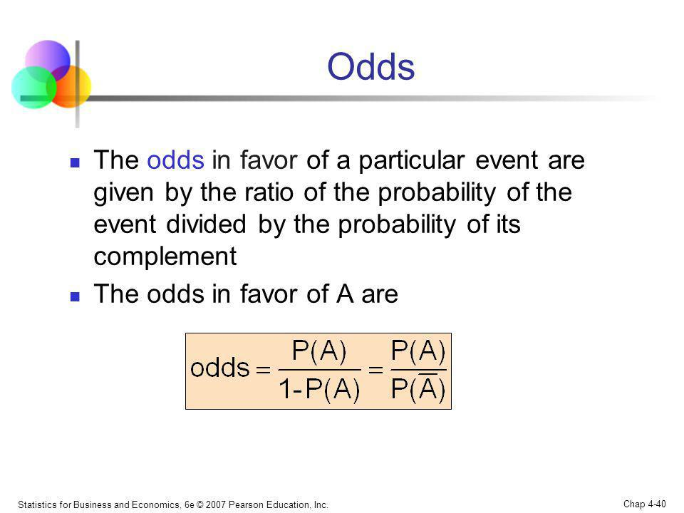 Statistics for Business and Economics, 6e © 2007 Pearson Education, Inc. Chap 4-40 Odds The odds in favor of a particular event are given by the ratio
