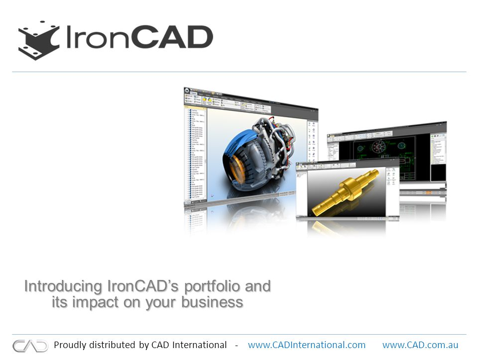 www.CADInternational.comwww.CAD.com.au Proudly distributed by CAD International - IronCAD Company Overview Corporate Mission To be the worlds leading provider of Creative Product Design solutions that deliver the highest level of customer satisfaction and productivity Background Based in Atlanta GA Offices in UK and China 45 reseller offices Worldwide Shown continued year on year growth Over 230,000 IRONCAD seats in use Worldwide Over 30,000 Customers Worldwide Maintained continued focus on 3D Design