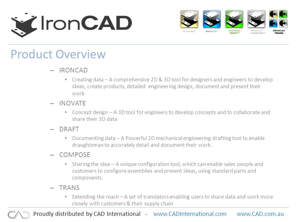 www.CADInternational.comwww.CAD.com.au Proudly distributed by CAD International - Product Overview – IRONCAD Creating data – A comprehensive 2D & 3D tool for designers and engineers to develop ideas, create products, detailed engineering design, document and present their work – INOVATE Concept design – A 3D tool for engineers to develop concepts and to collaborate and share their 3D data – DRAFT Documenting data – A Powerful 2D mechanical engineering drafting tool to enable draughtsman to accurately detail and document their work.