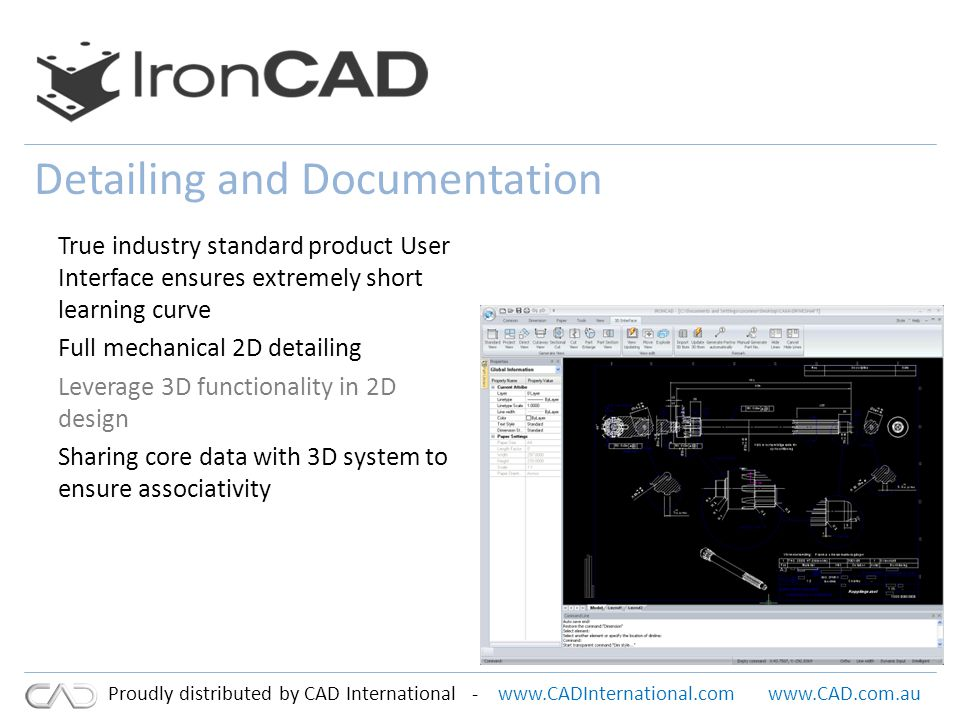 www.CADInternational.comwww.CAD.com.au Proudly distributed by CAD International - Detailing and Documentation True industry standard product User Interface ensures extremely short learning curve Full mechanical 2D detailing Leverage 3D functionality in 2D design Sharing core data with 3D system to ensure associativity
