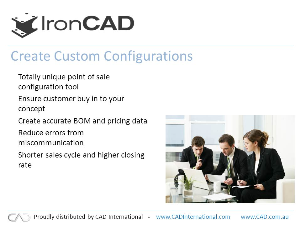 www.CADInternational.comwww.CAD.com.au Proudly distributed by CAD International - Create Custom Configurations Totally unique point of sale configuration tool Ensure customer buy in to your concept Create accurate BOM and pricing data Reduce errors from miscommunication Shorter sales cycle and higher closing rate