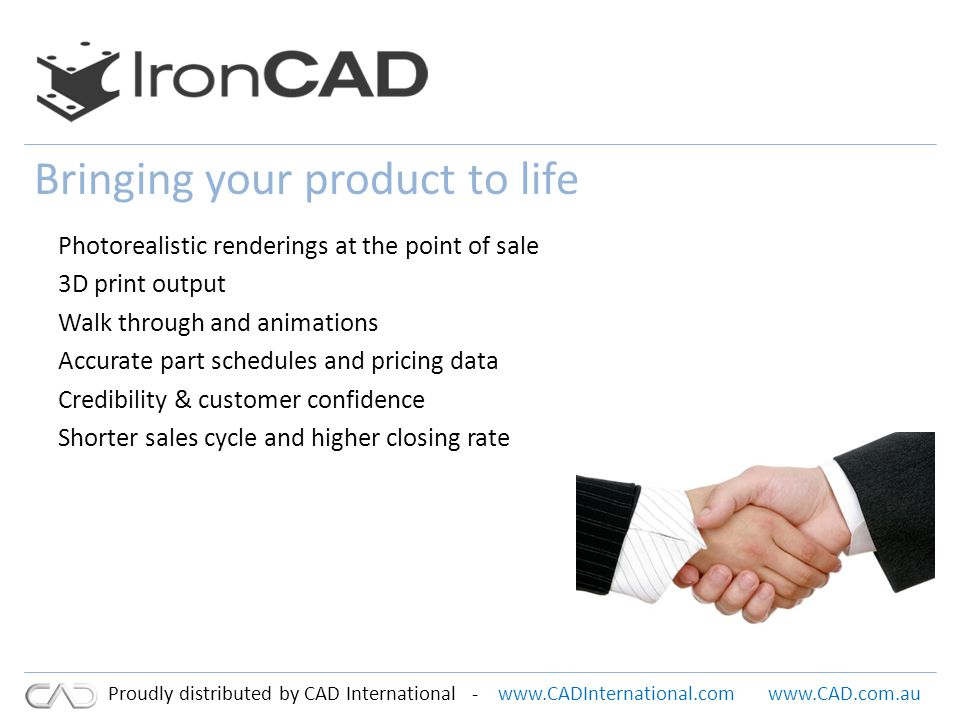 www.CADInternational.comwww.CAD.com.au Proudly distributed by CAD International - Bringing your product to life Photorealistic renderings at the point of sale 3D print output Walk through and animations Accurate part schedules and pricing data Credibility & customer confidence Shorter sales cycle and higher closing rate