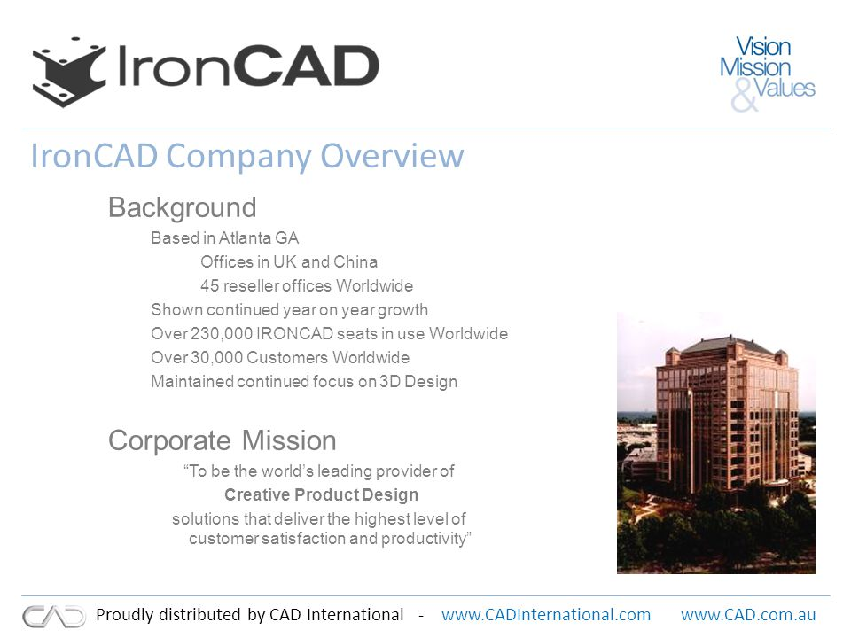 www.CADInternational.comwww.CAD.com.au Proudly distributed by CAD International - IronCAD History A research team, originally from Cornell University, established a project to investigate 3D modeling technologies with reduced dependency on history and parametrics to improve speed and overall design flexibility.