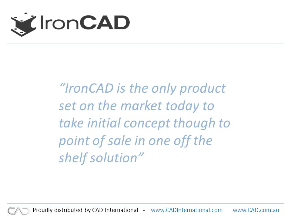 www.CADInternational.comwww.CAD.com.au Proudly distributed by CAD International - IronCAD is the only product set on the market today to take initial concept though to point of sale in one off the shelf solution