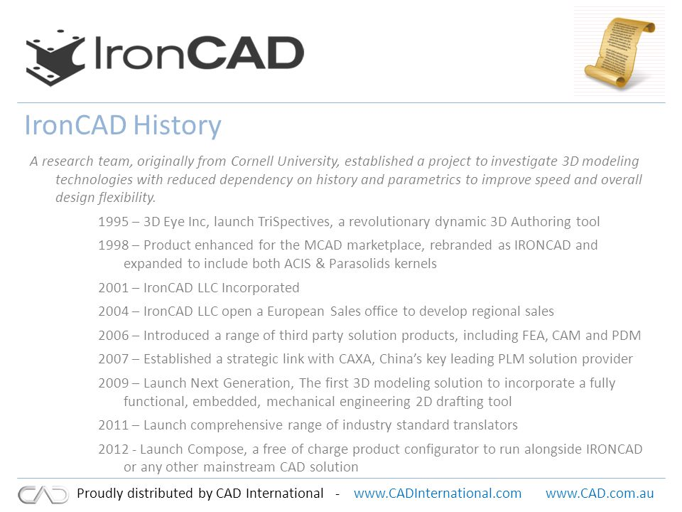 www.CADInternational.comwww.CAD.com.au Proudly distributed by CAD International - Strong Worldwide Presence Continued growth in Americas – Partner network throughout North and South America, Canada and Mexico – Corporate based Direct Sales Team Established European Presence – Czech Republic, Denmark, England, Finland, Germany, Holland, Italy, Norway, Sweden, Slovenia, Switzerland, Turkey, Portugal, Iceland, Spain, Poland, Belgium, Significant growth in Far East – Australia, China, India, Japan, Korea, New Zealand, Taiwan, Malaysia, Singapore Strategic Partnership – Strategic Alliance with CAXA the largest CAD/CAM/PLM software solution provider in China and the emerging leader of the Chinese PLM market Additional R&D resources on hand – Introduction of a market leading mechanical 2D solution First company to deliver fully functional Mechanical 2D embedded and fully associative within a 3D modeler.