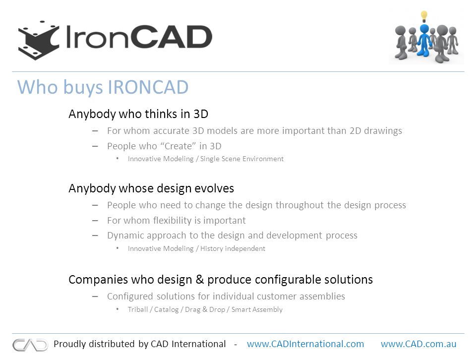www.CADInternational.comwww.CAD.com.au Proudly distributed by CAD International - The design of unique customer specific assemblies where the majority of components are company standard component parts and/or third party components Companies whose end product is a configured solution to suit their customers particular requirement Companies who typically use CAD to design all the component piece parts and then configure these into an assembly This type of design typically requires dynamic Catalogs, Drag & Drop placements and intuitive positioning and replication tools.