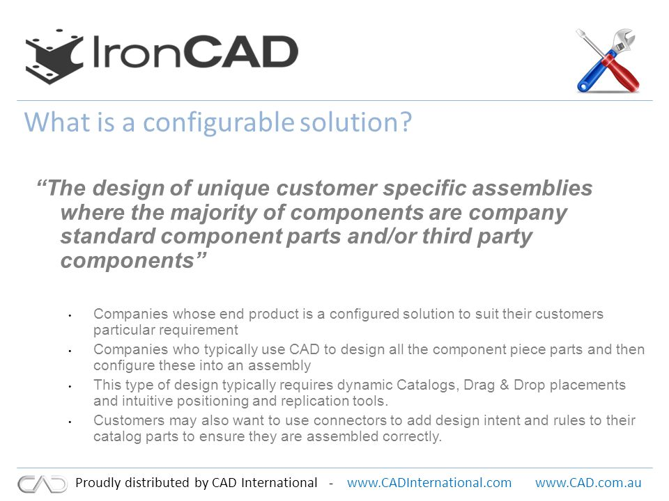 www.CADInternational.comwww.CAD.com.au Proudly distributed by CAD International - Typical Customers – Machinery design Production line equipment – Boat & Yacht Design Fit out and assembly – Factory Automation Robotics / Process Automation – Storage Solutions Shelving / Racking – Furniture Shopfitting and bespoke furniture – Exhibition Stands Bespoke/ custom stand design – Configured solutions for individual customer assemblies