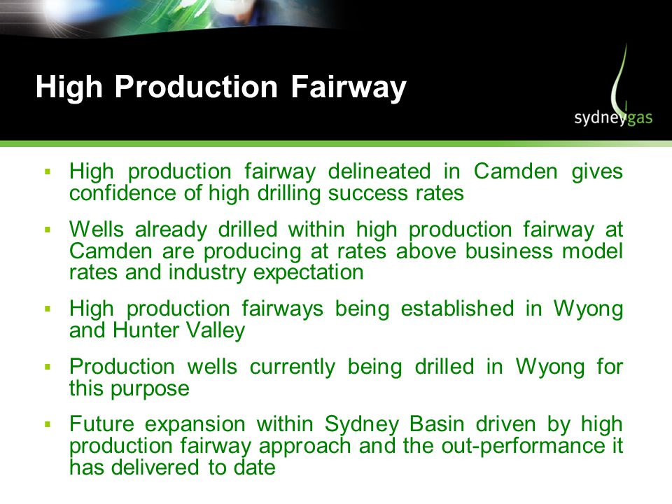 High Production Fairway High production fairway delineated in Camden gives confidence of high drilling success rates Wells already drilled within high production fairway at Camden are producing at rates above business model rates and industry expectation High production fairways being established in Wyong and Hunter Valley Production wells currently being drilled in Wyong for this purpose Future expansion within Sydney Basin driven by high production fairway approach and the out-performance it has delivered to date