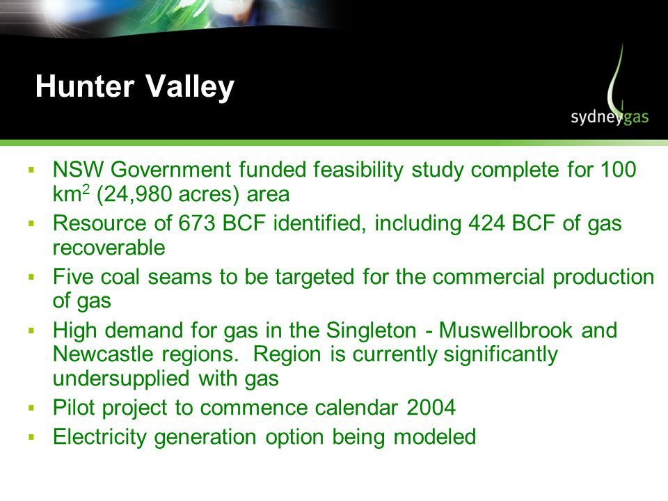 Hunter Valley NSW Government funded feasibility study complete for 100 km 2 (24,980 acres) area Resource of 673 BCF identified, including 424 BCF of gas recoverable Five coal seams to be targeted for the commercial production of gas High demand for gas in the Singleton - Muswellbrook and Newcastle regions.