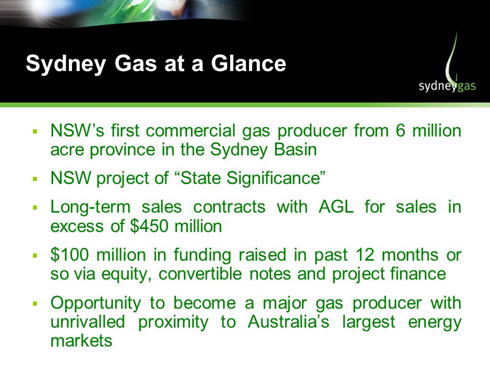 Sydney Gas at a Glance NSWs first commercial gas producer from 6 million acre province in the Sydney Basin NSW project of State Significance Long-term sales contracts with AGL for sales in excess of $450 million $100 million in funding raised in past 12 months or so via equity, convertible notes and project finance Opportunity to become a major gas producer with unrivalled proximity to Australias largest energy markets