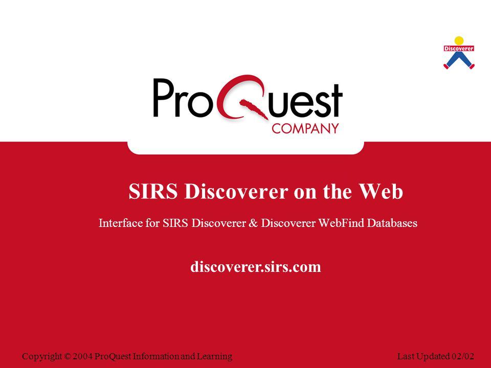 Last Updated 02/02Copyright © 2004 ProQuest Information and Learning SIRS Discoverer on the Web Interface for SIRS Discoverer & Discoverer WebFind Databases discoverer.sirs.com
