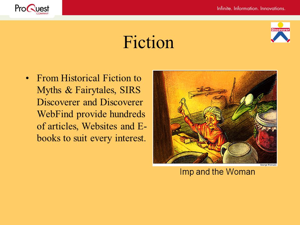 Fiction From Historical Fiction to Myths & Fairytales, SIRS Discoverer and Discoverer WebFind provide hundreds of articles, Websites and E- books to suit every interest.