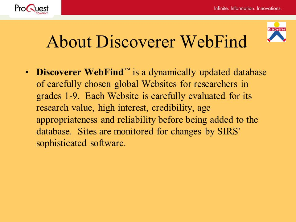 About Discoverer WebFind Discoverer WebFind is a dynamically updated database of carefully chosen global Websites for researchers in grades 1-9.