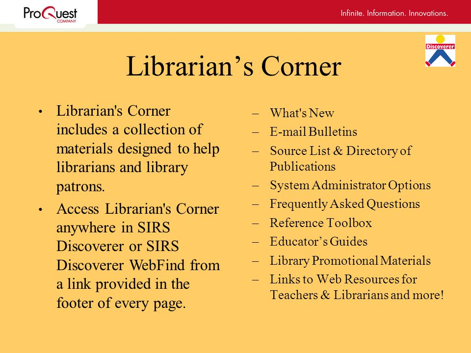 Librarians Corner –What s New – Bulletins –Source List & Directory of Publications –System Administrator Options –Frequently Asked Questions –Reference Toolbox –Educators Guides –Library Promotional Materials –Links to Web Resources for Teachers & Librarians and more.