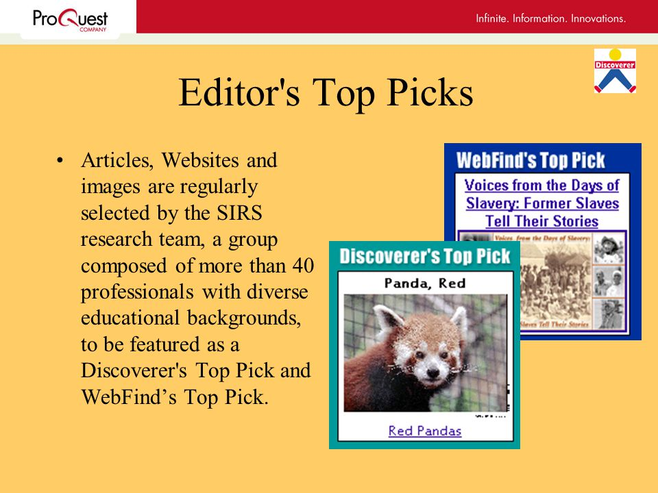 Editor s Top Picks Articles, Websites and images are regularly selected by the SIRS research team, a group composed of more than 40 professionals with diverse educational backgrounds, to be featured as a Discoverer s Top Pick and WebFinds Top Pick.